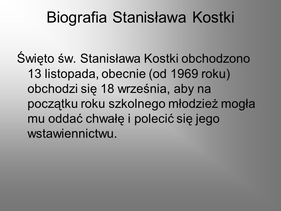 Biografia Stanisława Kostki Święto św. Stanisława Kostki obchodzono 13 listopada, obecnie (od 1969 roku) obchodzi się 18 września, aby na początku rok