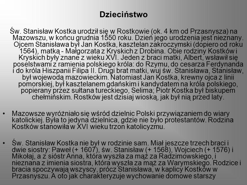 Dzieciństwo Św. Stanisław Kostka urodził się w Rostkowie (ok. 4 km od Przasnysza) na Mazowszu, w końcu grudnia 1550 roku. Dzień jego urodzenia jest ni