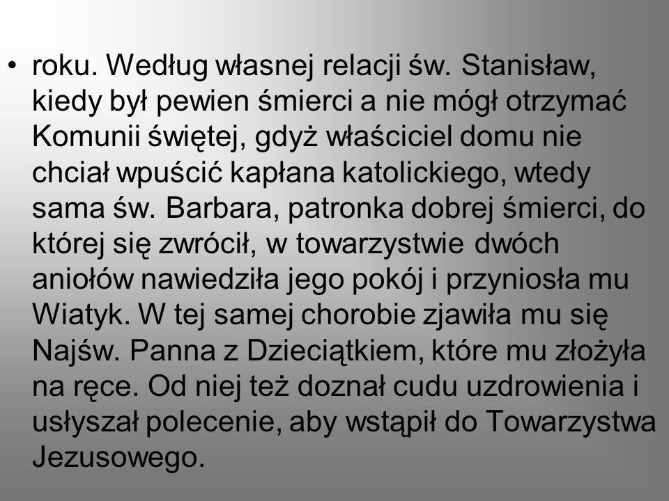 roku. Według własnej relacji św. Stanisław, kiedy był pewien śmierci a nie mógł otrzymać Komunii świętej, gdyż właściciel domu nie chciał wpuścić kapł