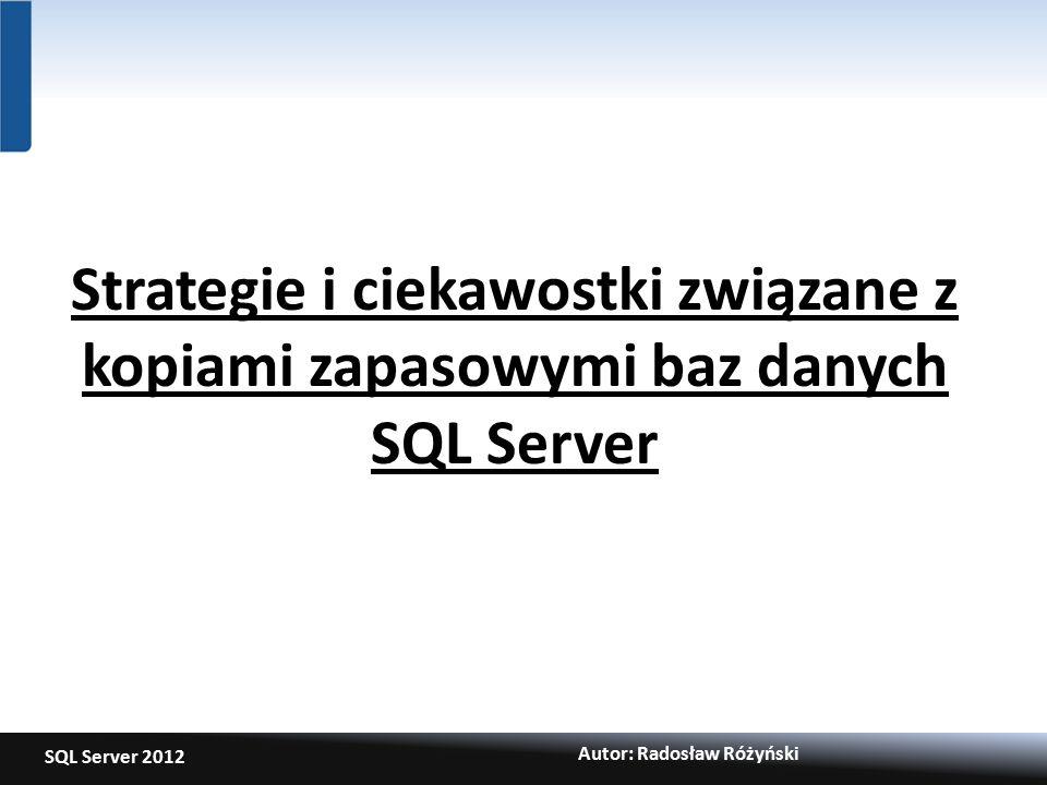 SQL Server 2012 Autor: Radosław Różyński Strategie i ciekawostki związane z kopiami zapasowymi baz danych SQL Server
