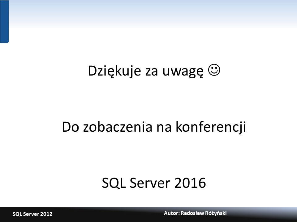 SQL Server 2012 Autor: Radosław Różyński Dziękuje za uwagę Do zobaczenia na konferencji SQL Server 2016