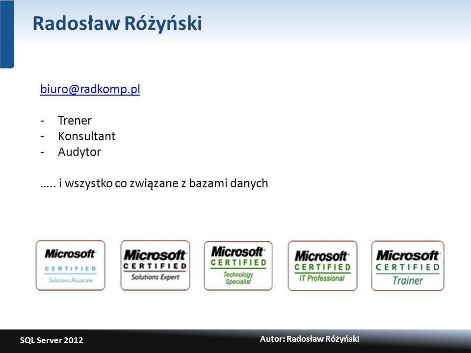 SQL Server 2012 Autor: Radosław Różyński Radosław Różyński biuro@radkomp.pl -Trener -Konsultant -Audytor …..
