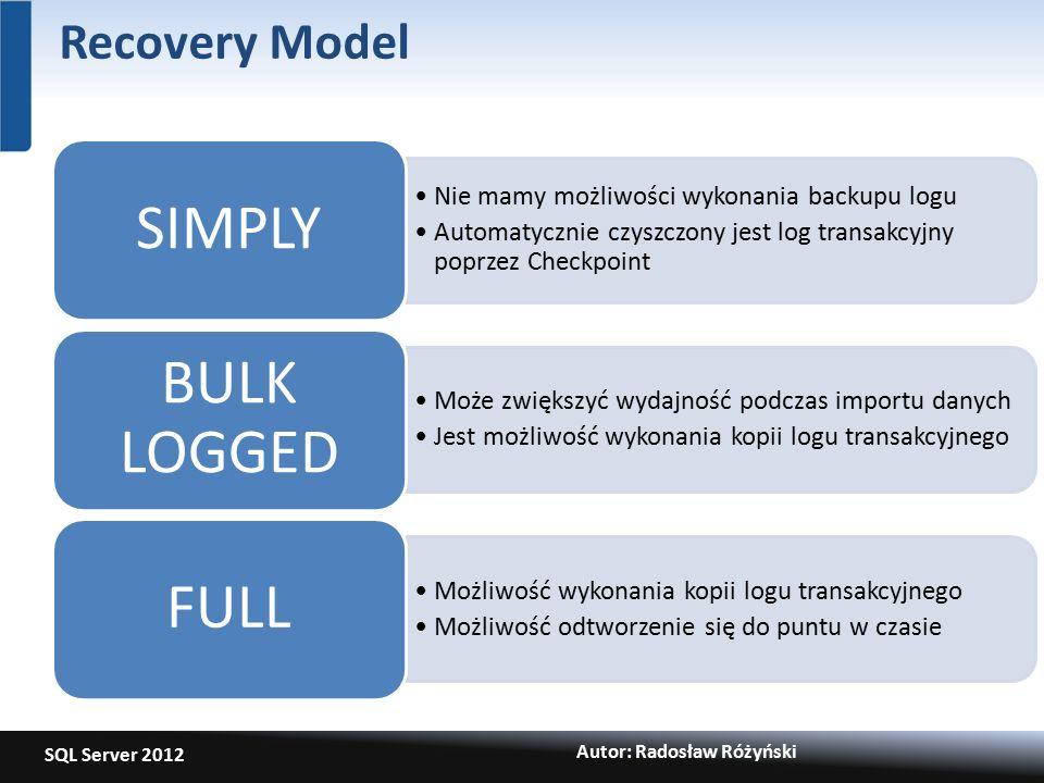 SQL Server 2012 Autor: Radosław Różyński Recovery Model Nie mamy możliwości wykonania backupu logu Automatycznie czyszczony jest log transakcyjny poprzez Checkpoint SIMPLY Może zwiększyć wydajność podczas importu danych Jest możliwość wykonania kopii logu transakcyjnego BULK LOGGED Możliwość wykonania kopii logu transakcyjnego Możliwość odtworzenie się do puntu w czasie FULL