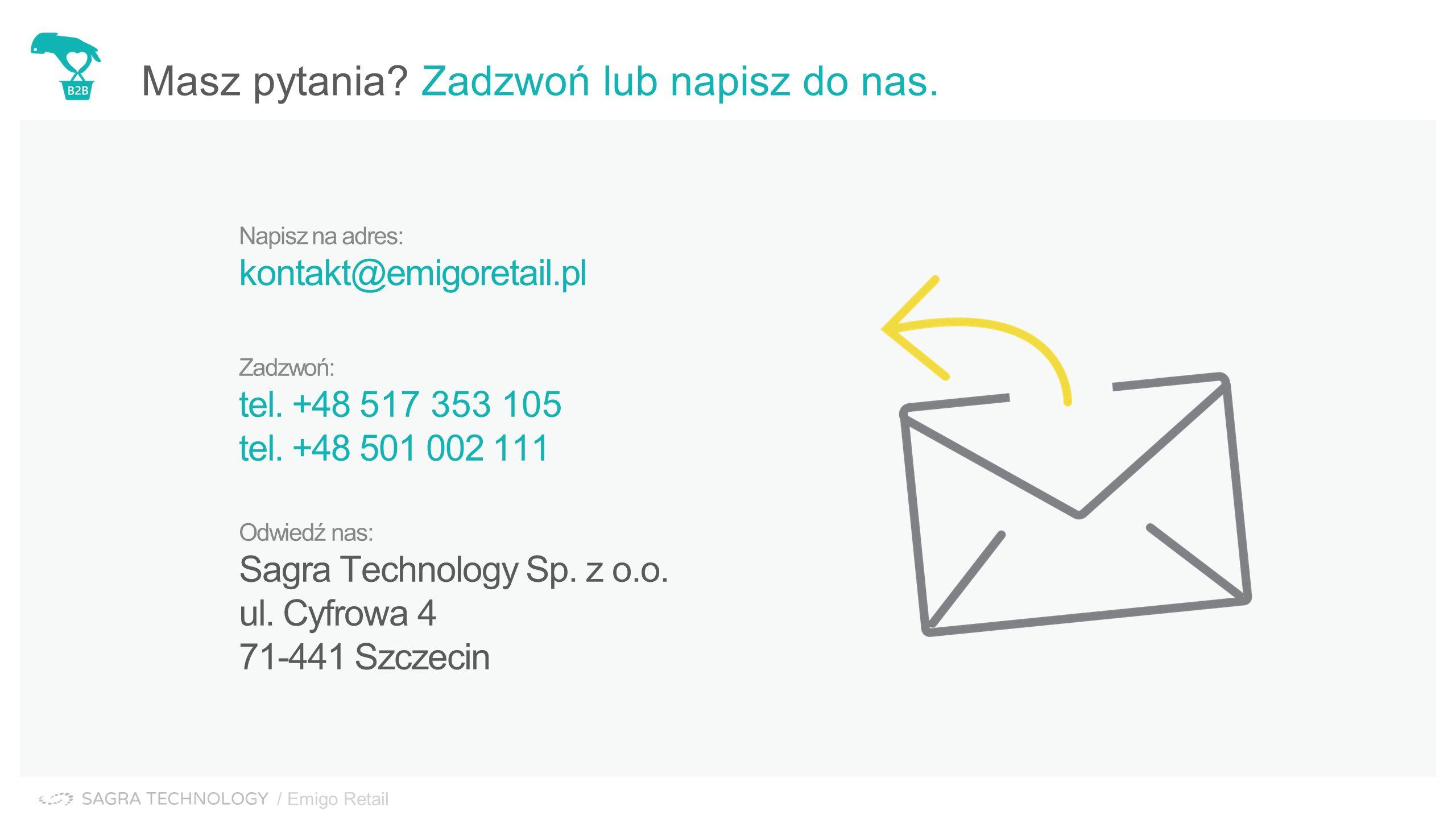 Kontakt Masz pytania? Zadzwoń lub napisz do nas. Napisz na adres: kontakt@emigoretail.pl Zadzwoń: tel. +48 517 353 105 tel. +48 501 002 111 Odwiedź na