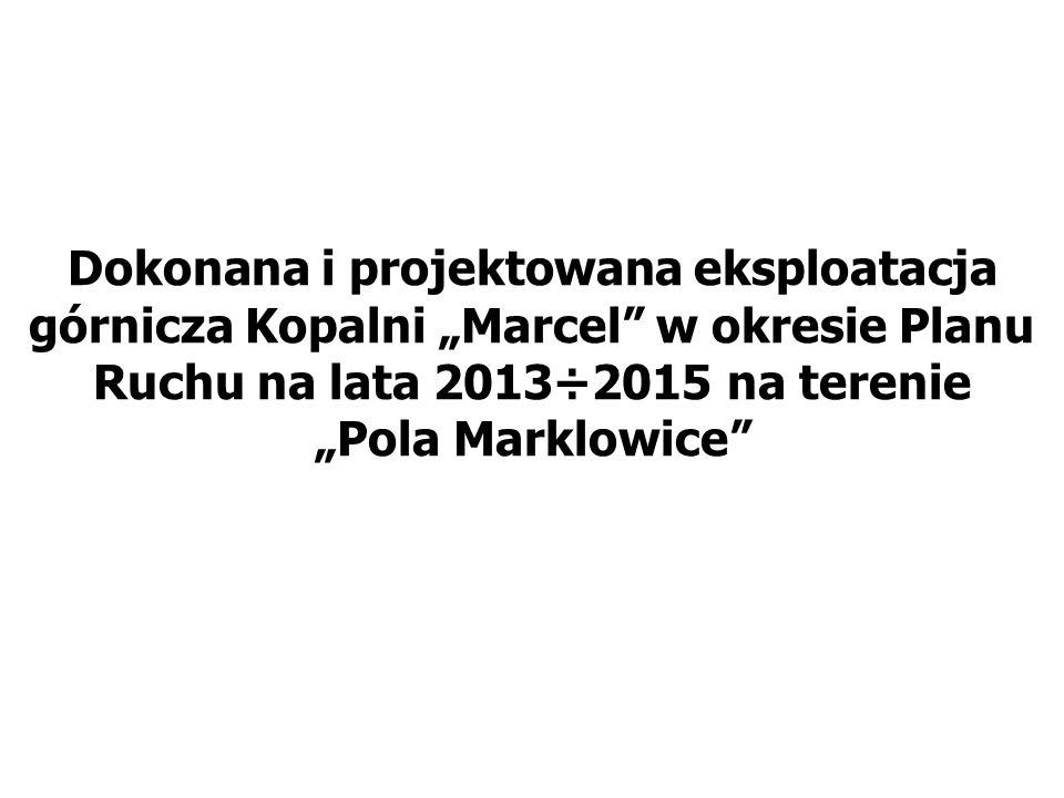 """Dokonana i projektowana eksploatacja górnicza Kopalni """"Marcel w okresie Planu Ruchu na lata 2013÷2015 na terenie """"Pola Marklowice"""