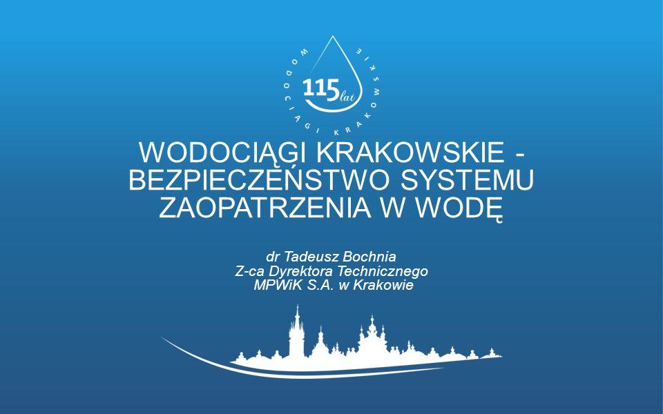 WODOCIĄGI KRAKOWSKIE - BEZPIECZEŃSTWO SYSTEMU ZAOPATRZENIA W WODĘ dr Tadeusz Bochnia Z-ca Dyrektora Technicznego MPWiK S.A.