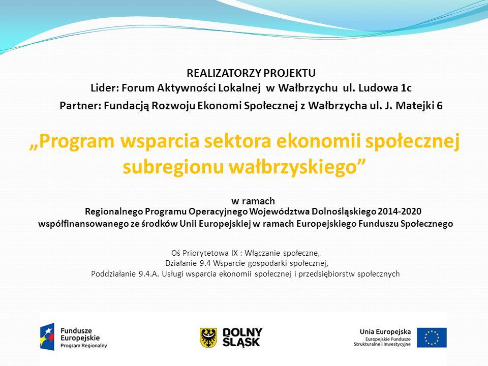 """""""Program wsparcia sektora ekonomii społecznej subregionu wałbrzyskiego REALIZATORZY PROJEKTU Lider: Forum Aktywności Lokalnej w Wałbrzychu ul."""