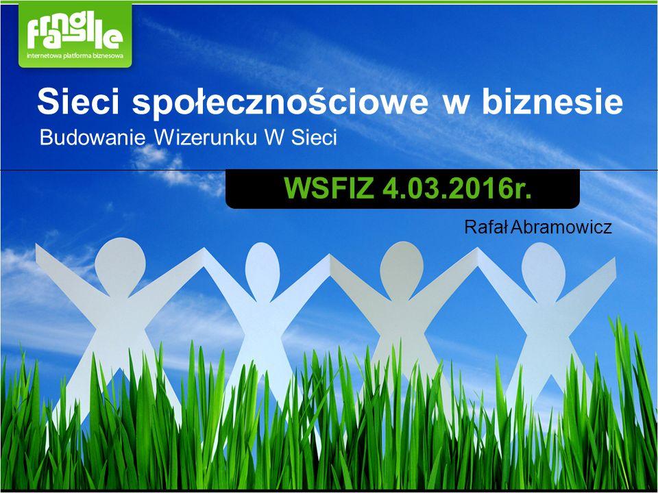 Sieci społecznościowe w biznesie Rafał Abramowicz WSFIZ 4.03.2016r. Budowanie Wizerunku W Sieci