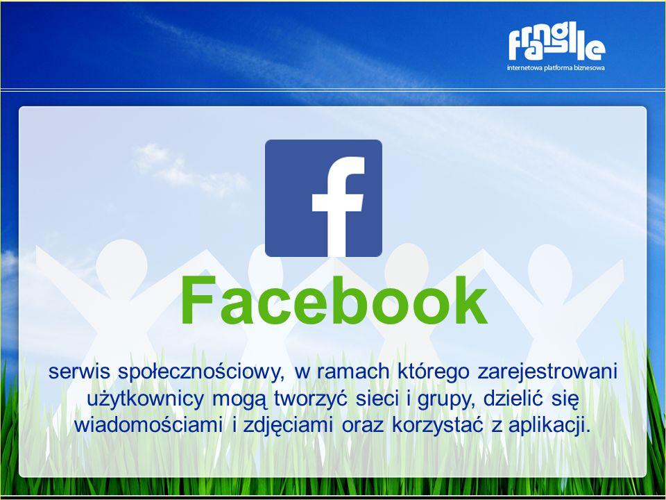 Facebook serwis społecznościowy, w ramach którego zarejestrowani użytkownicy mogą tworzyć sieci i grupy, dzielić się wiadomościami i zdjęciami oraz korzystać z aplikacji.