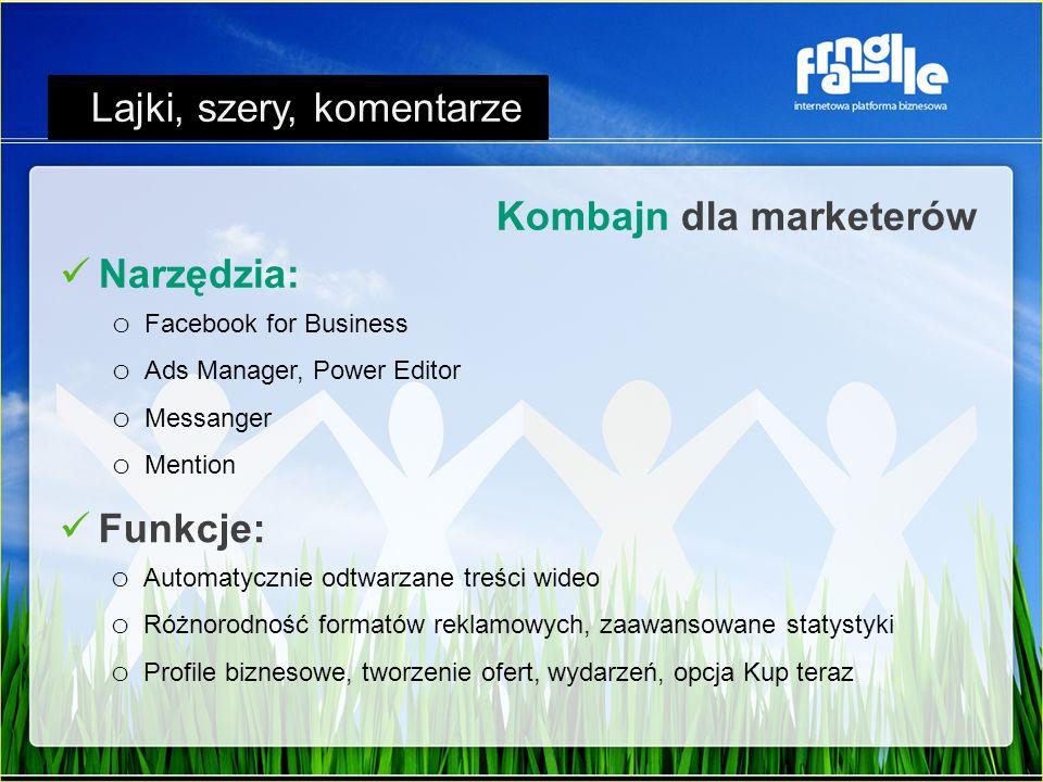Narzędzia: o Facebook for Business o Ads Manager, Power Editor o Messanger o Mention Kombajn dla marketerów Lajki, szery, komentarze Funkcje: o Automatycznie odtwarzane treści wideo o Różnorodność formatów reklamowych, zaawansowane statystyki o Profile biznesowe, tworzenie ofert, wydarzeń, opcja Kup teraz