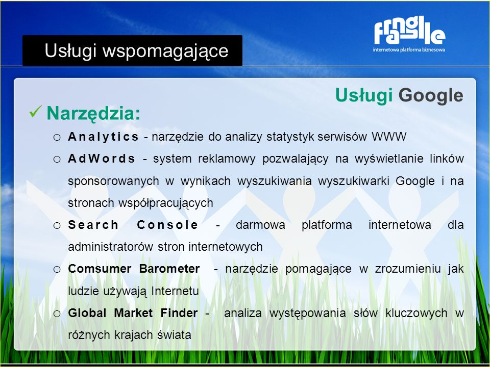 Usługi Google Usługi wspomagające Narzędzia: o Analytics - narzędzie do analizy statystyk serwisów WWW o AdWords - system reklamowy pozwalający na wyświetlanie linków sponsorowanych w wynikach wyszukiwania wyszukiwarki Google i na stronach współpracujących o Search Console - darmowa platforma internetowa dla administratorów stron internetowych o Comsumer Barometer - narzędzie pomagające w zrozumieniu jak ludzie używają Internetu o Global Market Finder - analiza występowania słów kluczowych w różnych krajach świata