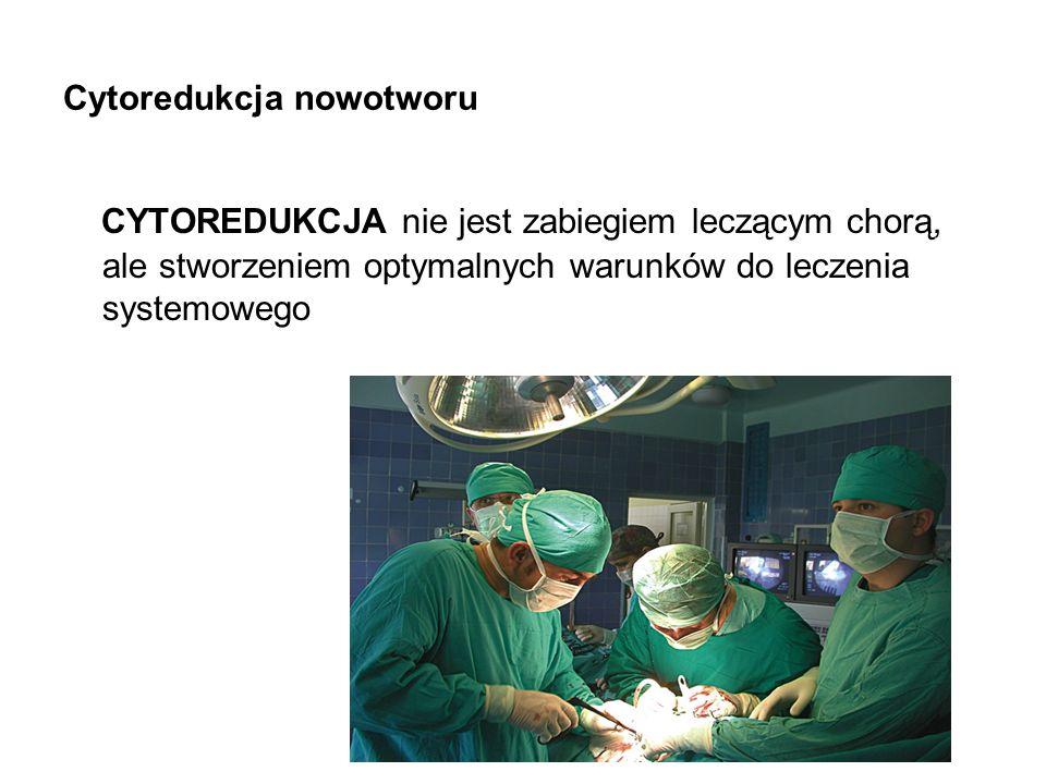 Cytoredukcja nowotworu CYTOREDUKCJA nie jest zabiegiem leczącym chorą, ale stworzeniem optymalnych warunków do leczenia systemowego