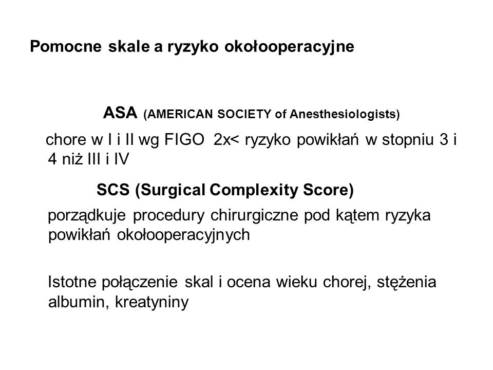 Pomocne skale a ryzyko okołooperacyjne ASA (AMERICAN SOCIETY of Anesthesiologists) chore w I i II wg FIGO 2x< ryzyko powikłań w stopniu 3 i 4 niż III i IV SCS (Surgical Complexity Score) porządkuje procedury chirurgiczne pod kątem ryzyka powikłań okołooperacyjnych Istotne połączenie skal i ocena wieku chorej, stężenia albumin, kreatyniny