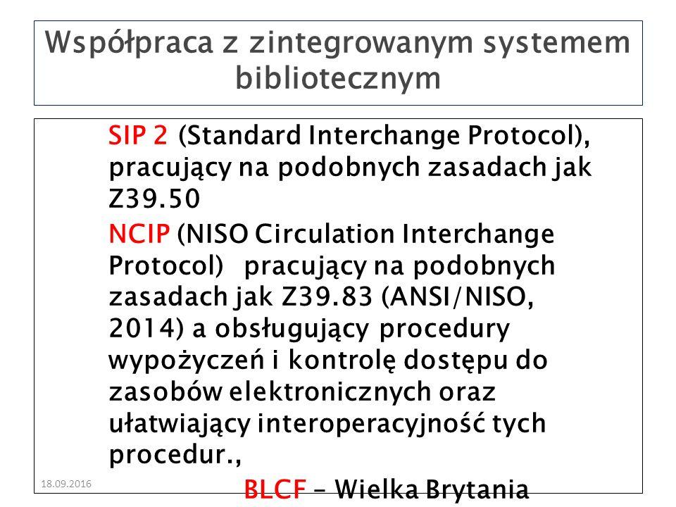 18.09.2016 SIP 2 (Standard Interchange Protocol), pracujący na podobnych zasadach jak Z39.50 NCIP (NISO Circulation Interchange Protocol) pracujący na podobnych zasadach jak Z39.83 (ANSI/NISO, 2014) a obsługujący procedury wypożyczeń i kontrolę dostępu do zasobów elektronicznych oraz ułatwiający interoperacyjność tych procedur., BLCF – Wielka Brytania Współpraca z zintegrowanym systemem bibliotecznym