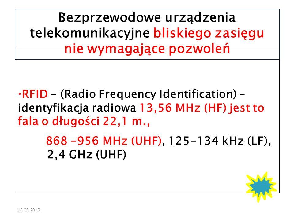 18.09.2016  RFID – (Radio Frequency Identification) – identyfikacja radiowa 13,56 MHz (HF) jest to fala o długości 22,1 m., 868 -956 MHz (UHF), 125-134 kHz (LF), 2,4 GHz (UHF) Bezprzewodowe urządzenia telekomunikacyjne bliskiego zasięgu nie wymagające pozwoleń