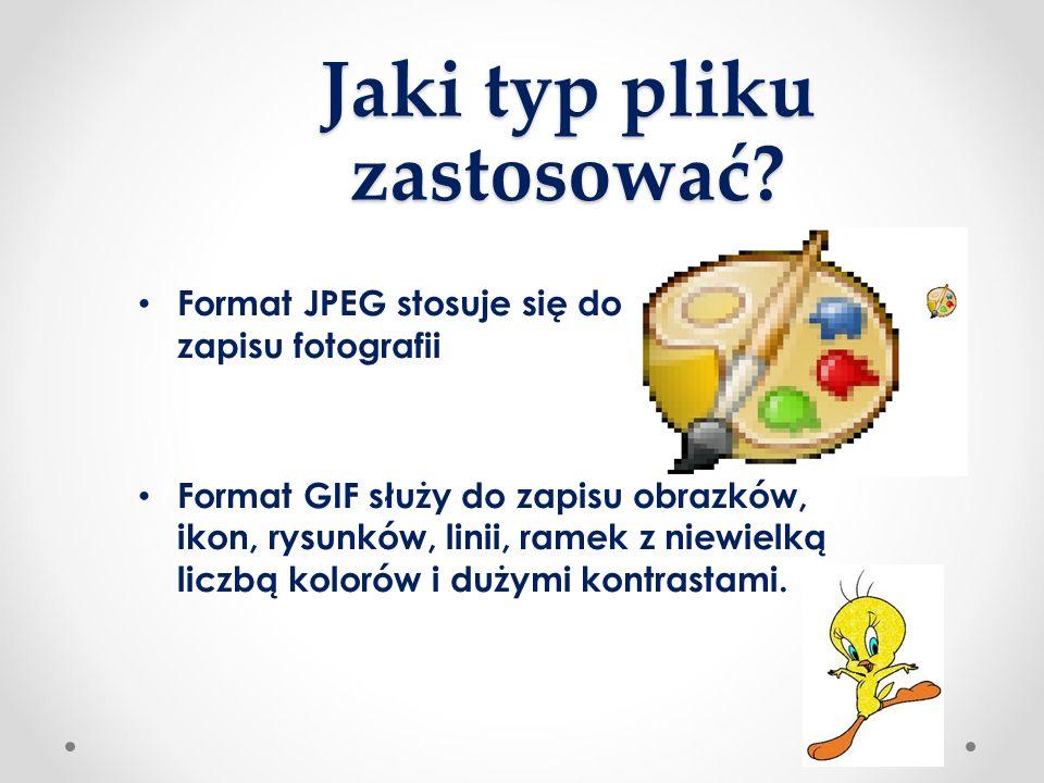 Jaki typ pliku zastosować? Format JPEG stosuje się do zapisu fotografii Format GIF służy do zapisu obrazków, ikon, rysunków, linii, ramek z niewielką