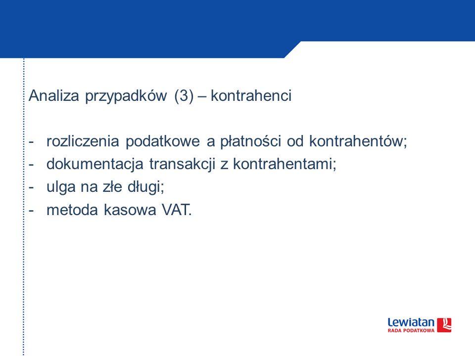 Analiza przypadków (3) – kontrahenci -rozliczenia podatkowe a płatności od kontrahentów; -dokumentacja transakcji z kontrahentami; -ulga na złe długi; -metoda kasowa VAT.