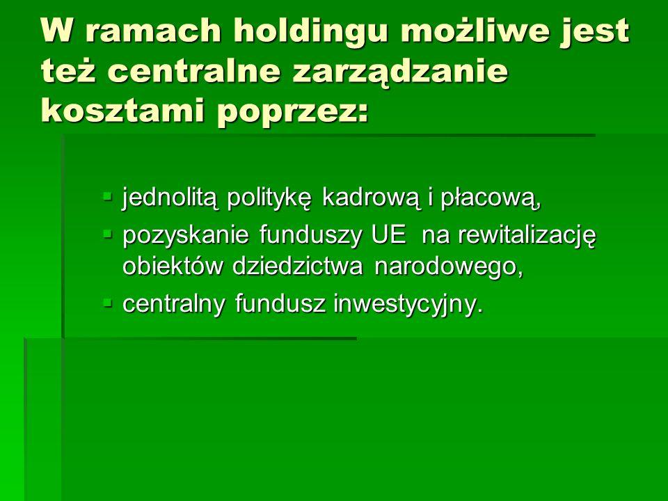 W ramach holdingu możliwe jest też centralne zarządzanie kosztami poprzez:  jednolitą politykę kadrową i płacową,  pozyskanie funduszy UE na rewitalizację obiektów dziedzictwa narodowego,  centralny fundusz inwestycyjny.