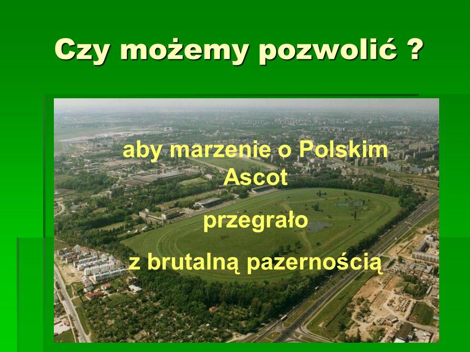 Czy możemy pozwolić aby marzenie o Polskim Ascot przegrało z brutalną pazernością