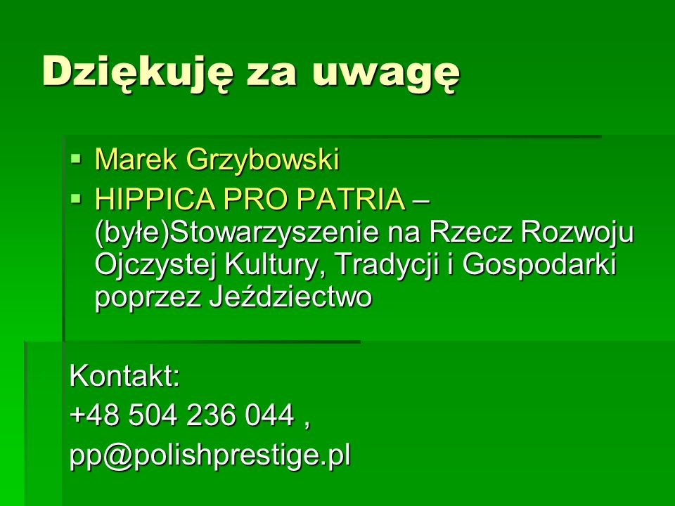 Dziękuję za uwagę  Marek Grzybowski  HIPPICA PRO PATRIA – (byłe)Stowarzyszenie na Rzecz Rozwoju Ojczystej Kultury, Tradycji i Gospodarki poprzez Jeździectwo Kontakt: +48 504 236 044, pp@polishprestige.pl