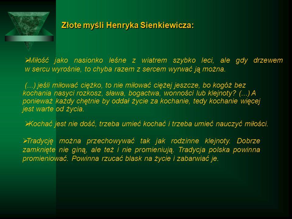 Złote myśli Henryka Sienkiewicza: Złote myśli Henryka Sienkiewicza:  Miłość jako nasionko leśne z wiatrem szybko leci, ale gdy drzewem w sercu wyrośnie, to chyba razem z sercem wyrwać ją można.