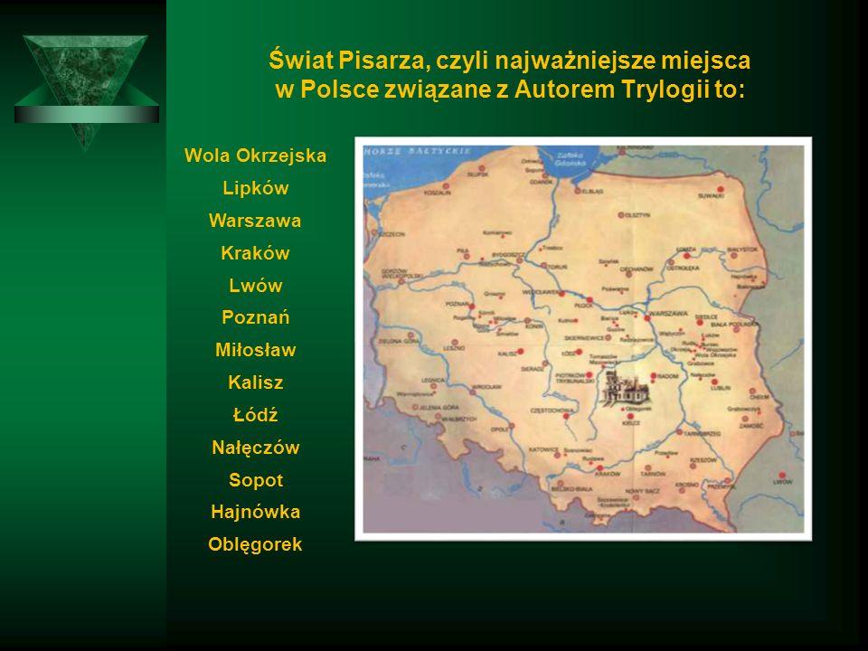 Świat Pisarza, czyli najważniejsze miejsca w Polsce związane z Autorem Trylogii to: Wola Okrzejska Lipków Warszawa Kraków Lwów Poznań Miłosław Kalisz Łódź Nałęczów Sopot Hajnówka Oblęgorek
