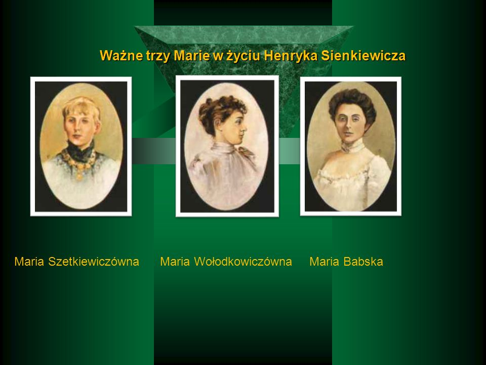 Ważne trzy Marie w życiu Henryka Sienkiewicza Maria SzetkiewiczównaMaria WołodkowiczównaMaria Babska