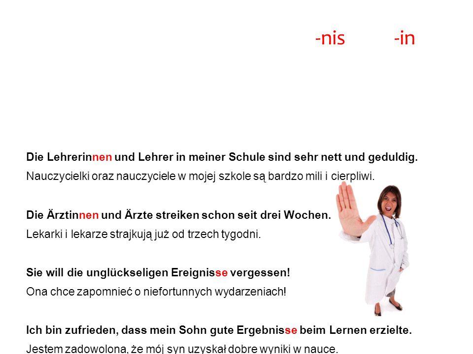 Rzeczowniki kończące się na -nis oraz -in Przykłady Die Lehrerinnen und Lehrer in meiner Schule sind sehr nett und geduldig.