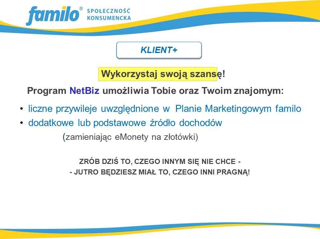 Program NetBiz umożliwia Tobie oraz Twoim znajomym: Wykorzystaj swoją szansę! liczne przywileje uwzględnione w Planie Marketingowym familo dodatkowe l
