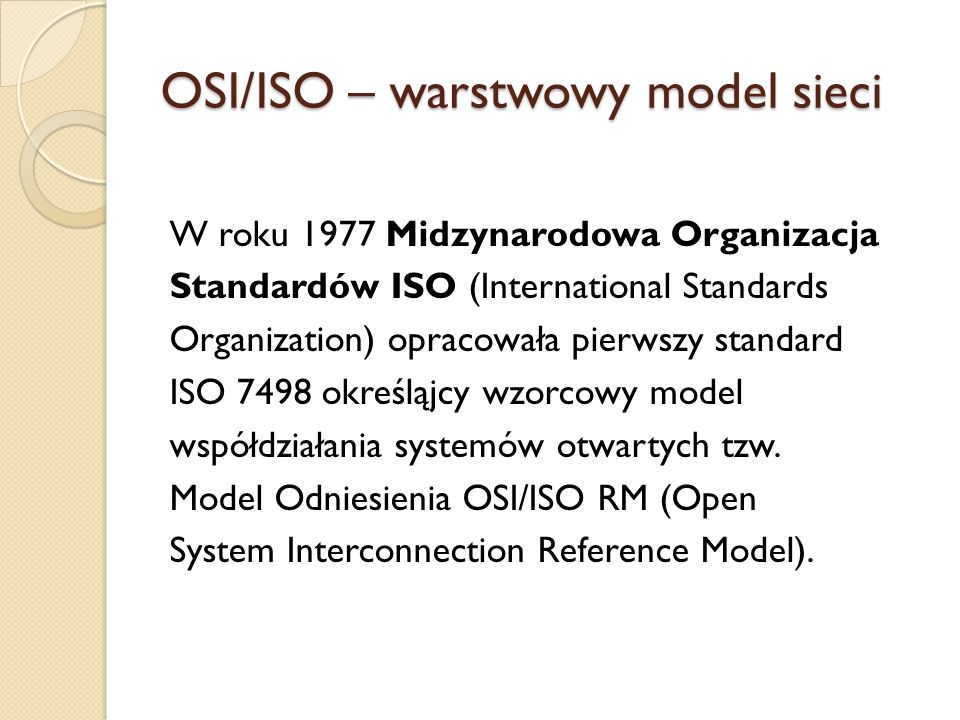 OSI/ISO – warstwowy model sieci W roku 1977 Midzynarodowa Organizacja Standardów ISO (International Standards Organization) opracowała pierwszy standard ISO 7498 określąjcy wzorcowy model współdziałania systemów otwartych tzw.