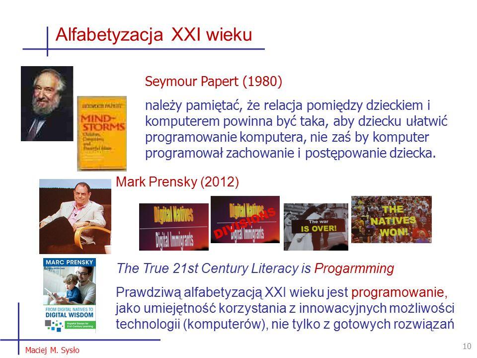 Alfabetyzacja XXI wieku 10 Mark Prensky (2012) The True 21st Century Literacy is Progarmming Prawdziwą alfabetyzacją XXI wieku jest programowanie, jako umiejętność korzystania z innowacyjnych możliwości technologii (komputerów), nie tylko z gotowych rozwiązań Maciej M.