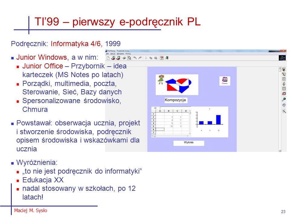 """TI'99 – pierwszy e-podręcznik PL Podręcznik: Informatyka 4/6, 1999 Junior Windows, a w nim: Junior Office – Przybornik – idea karteczek (MS Notes po latach) Porządki, multimedia, poczta, Sterowanie, Sieć, Bazy danych Spersonalizowane środowisko, Chmura Powstawał: obserwacja ucznia, projekt i stworzenie środowiska, podręcznik opisem środowiska i wskazówkami dla ucznia Wyróżnienia: """"to nie jest podręcznik do informatyki Edukacja XX nadal stosowany w szkołach, po 12 latach."""