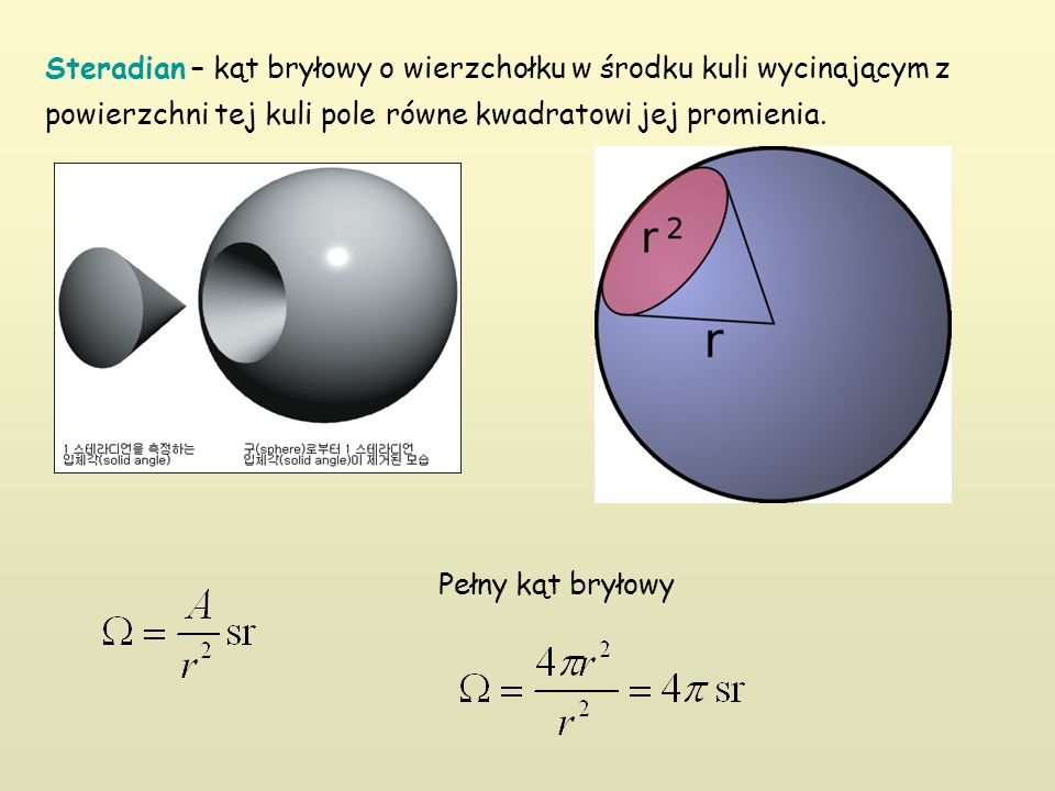 Steradian – kąt bryłowy o wierzchołku w środku kuli wycinającym z powierzchni tej kuli pole równe kwadratowi jej promienia.