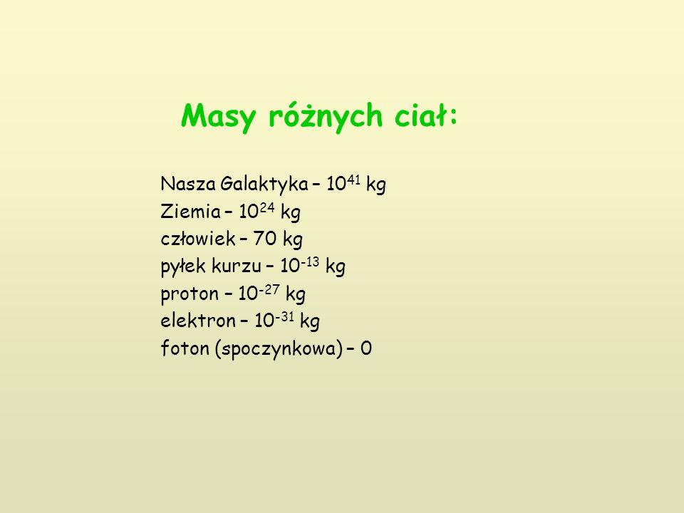Masy różnych ciał: Nasza Galaktyka – 10 41 kg Ziemia – 10 24 kg człowiek – 70 kg pyłek kurzu – 10 -13 kg proton – 10 -27 kg elektron – 10 -31 kg foton (spoczynkowa) – 0