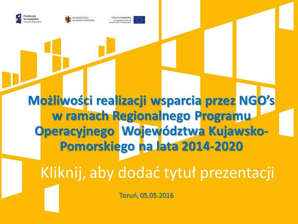 Kliknij, aby dodać tytuł prezentacji Toruń, 05.05.2016 Możliwości realizacji wsparcia przez NGO's w ramach Regionalnego Programu Operacyjnego Województwa Kujawsko- Pomorskiego na lata 2014-2020