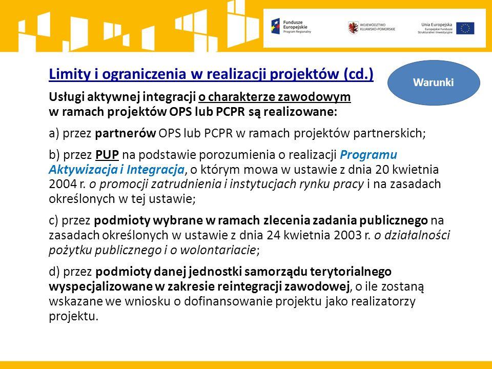 Limity i ograniczenia w realizacji projektów (cd.) Usługi aktywnej integracji o charakterze zawodowym w ramach projektów OPS lub PCPR są realizowane: a) przez partnerów OPS lub PCPR w ramach projektów partnerskich; b) przez PUP na podstawie porozumienia o realizacji Programu Aktywizacja i Integracja, o którym mowa w ustawie z dnia 20 kwietnia 2004 r.