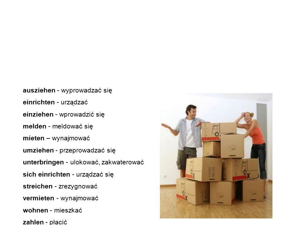 Verben czasowniki ausziehen - wyprowadzać się einrichten - urządzać einziehen - wprowadzić się melden - meldować się mieten – wynajmować umziehen - przeprowadzać się unterbringen - ulokować, zakwaterować sich einrichten - urządzać się streichen - zrezygnować vermieten - wynajmować wohnen - mieszkać zahlen - płacić Poniżej znajdziemy najważniejsze i najczęściej spotykane czasowniki związane z wynajmowaniem mieszkania.