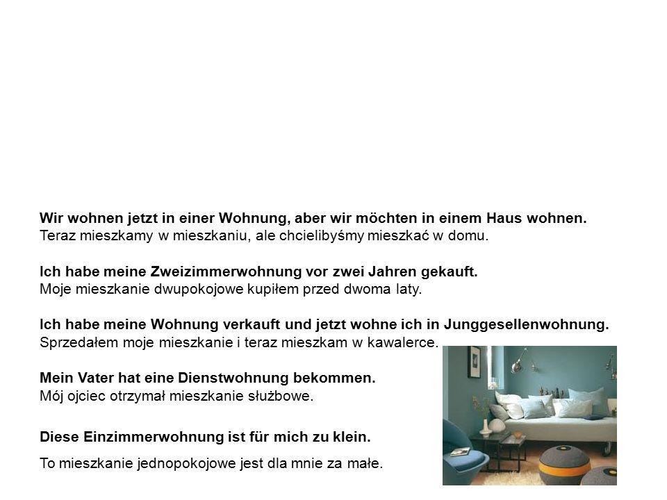die Wohnung – Beispielssätze mieszkanie – zdania przykładowe Wir wohnen jetzt in einer Wohnung, aber wir möchten in einem Haus wohnen.