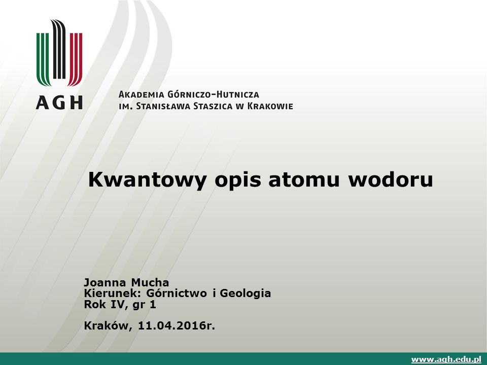 Kwantowy opis atomu wodoru Joanna Mucha Kierunek: Górnictwo i Geologia Rok IV, gr 1 Kraków, 11.04.2016r.