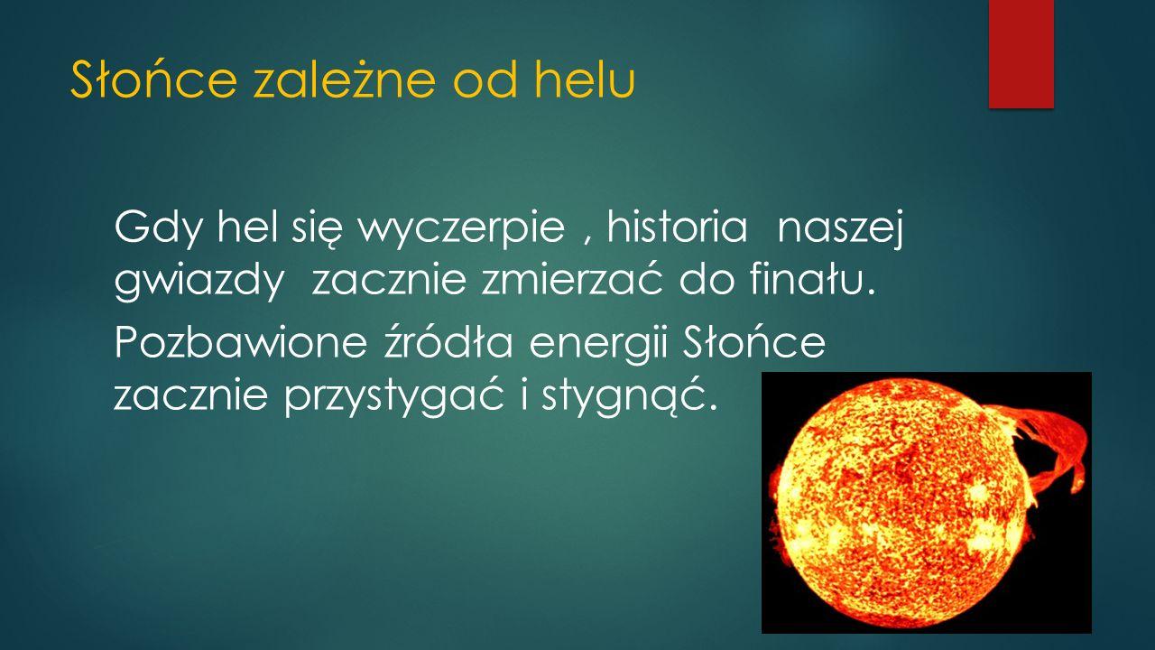 Słońce zależne od helu Gdy hel się wyczerpie, historia naszej gwiazdy zacznie zmierzać do finału.