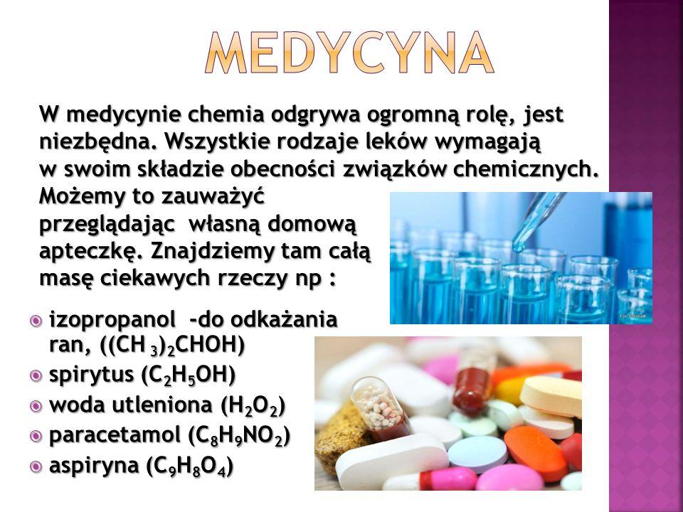  izopropanol -do odkażania ran, ((CH 3 ) 2 CHOH)  spirytus (C 2 H 5 OH)  woda utleniona (H 2 O 2 )  paracetamol (C 8 H 9 NO 2 )  aspiryna (C 9 H 8 O 4 ) W medycynie chemia odgrywa ogromną rolę, jest niezbędna.