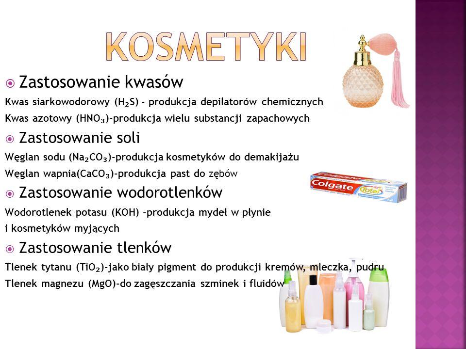  Zastosowanie kwasów Kwas siarkowodorowy (H ₂ S) - produkcja depilatorów chemicznych Kwas azotowy (HNO ₃ )-produkcja wielu substancji zapachowych  Zastosowanie soli Węglan sodu (Na ₂ CO ₃ )-produkcja kosmetyków do demakijażu Węglan wapnia(CaCO ₃ )-produkcja past do zębów  Zastosowanie wodorotlenków Wodorotlenek potasu (KOH) -produkcja mydeł w płynie i kosmetyków myjących  Zastosowanie tlenków Tlenek tytanu (TiO ₂ )-jako biały pigment do produkcji kremów, mleczka, pudru Tlenek magnezu (MgO)-do zagęszczania szminek i fluidów