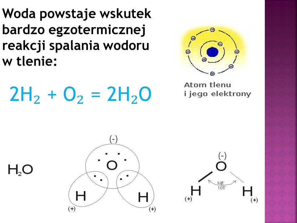 Woda powstaje wskutek bardzo egzotermicznej reakcji spalania wodoru w tlenie: 2H ₂ + O ₂ = 2H ₂ O