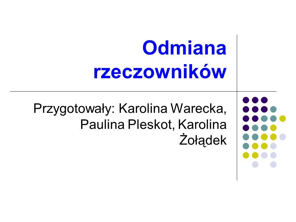 Odmiana rzeczowników Przygotowały: Karolina Warecka, Paulina Pleskot, Karolina Żołądek