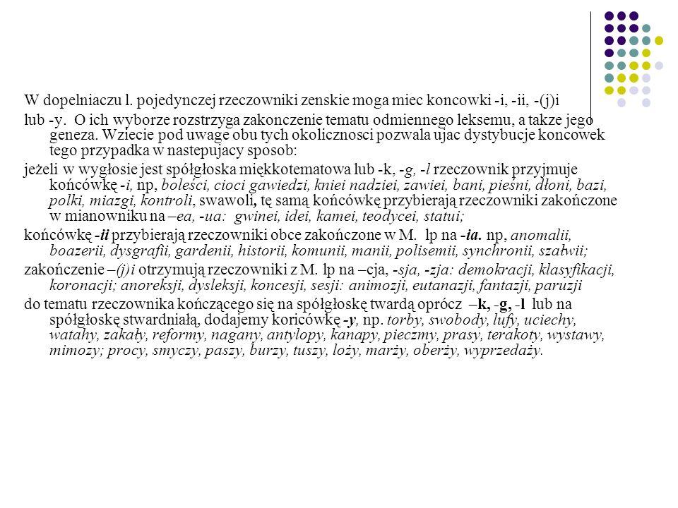 W dopelniaczu l. pojedynczej rzeczowniki zenskie moga miec koncowki -i, -ii, -(j)i lub -y. O ich wyborze rozstrzyga zakonczenie tematu odmiennego leks