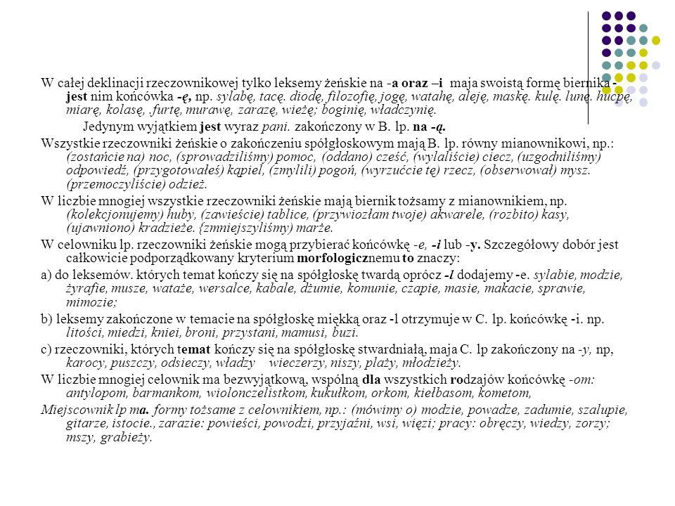 W całej deklinacji rzeczownikowej tylko leksemy żeńskie na -a oraz –i maja swoistą formę biernika - jest nim końcówka -ę, np.