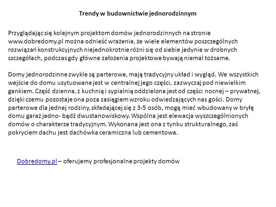 Trendy w budownictwie jednorodzinnym Przyglądając się kolejnym projektom domów jednorodzinnych na stronie www.dobredomy.pl można odnieść wrażenie, że wiele elementów poszczególnych rozwiązań konstrukcyjnych niejednokrotnie różni się od siebie jedynie w drobnych szczegółach, podczas gdy główne założenia projektowe bywają niemal tożsame.