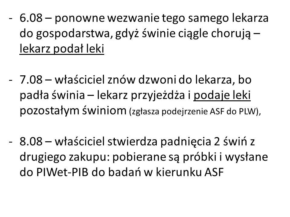 -6.08 – ponowne wezwanie tego samego lekarza do gospodarstwa, gdyż świnie ciągle chorują – lekarz podał leki -7.08 – właściciel znów dzwoni do lekarza, bo padła świnia – lekarz przyjeżdża i podaje leki pozostałym świniom (zgłasza podejrzenie ASF do PLW), -8.08 – właściciel stwierdza padnięcia 2 świń z drugiego zakupu: pobierane są próbki i wysłane do PIWet-PIB do badań w kierunku ASF