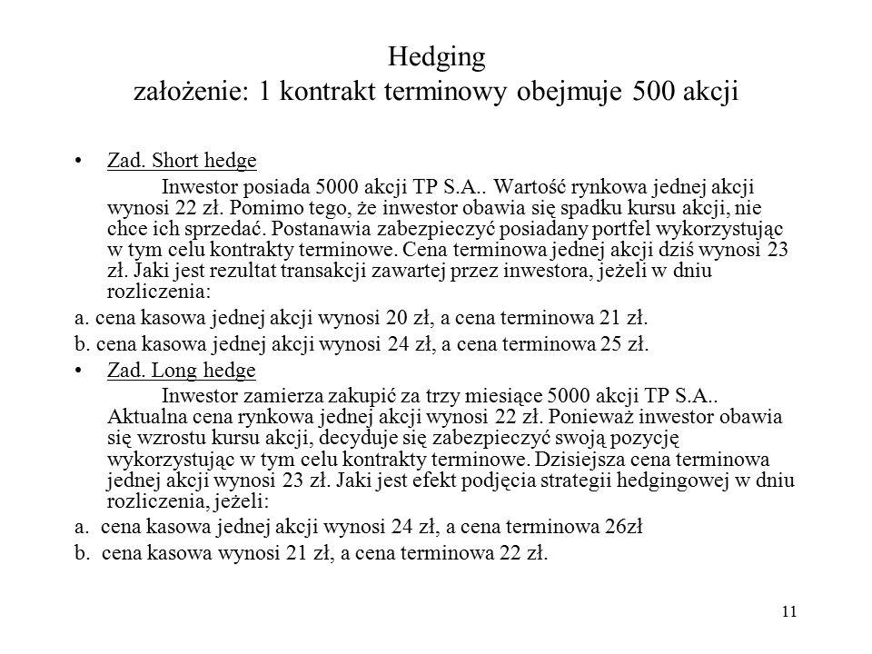 Hedging założenie: 1 kontrakt terminowy obejmuje 500 akcji Zad. Short hedge Inwestor posiada 5000 akcji TP S.A.. Wartość rynkowa jednej akcji wynosi 2