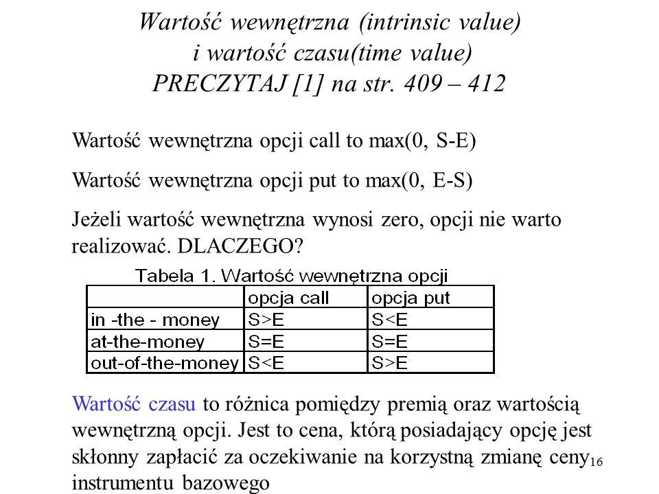 Wartość wewnętrzna (intrinsic value) i wartość czasu(time value) PRECZYTAJ [1] na str. 409 – 412 Wartość wewnętrzna opcji call to max(0, S-E) Wartość